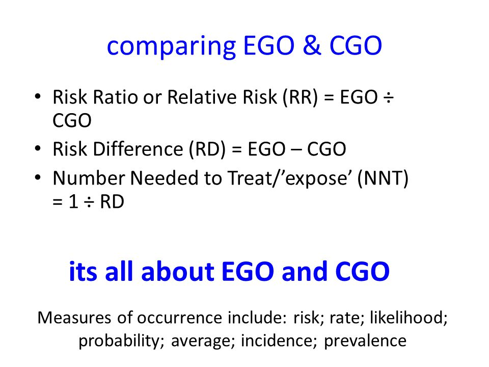 comparing EGO & CGO Risk Ratio or Relative Risk (RR) = EGO ÷ CGO Risk Difference (RD) = EGO – CGO Number Needed to Treat/expose (NNT) = 1 ÷ RD its all