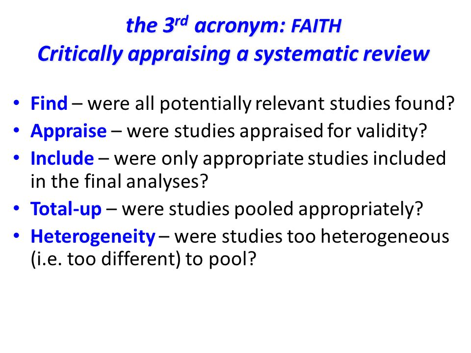 the 3 rd acronym: FAITH Critically appraising a systematic review Find – were all potentially relevant studies found? Appraise – were studies appraise