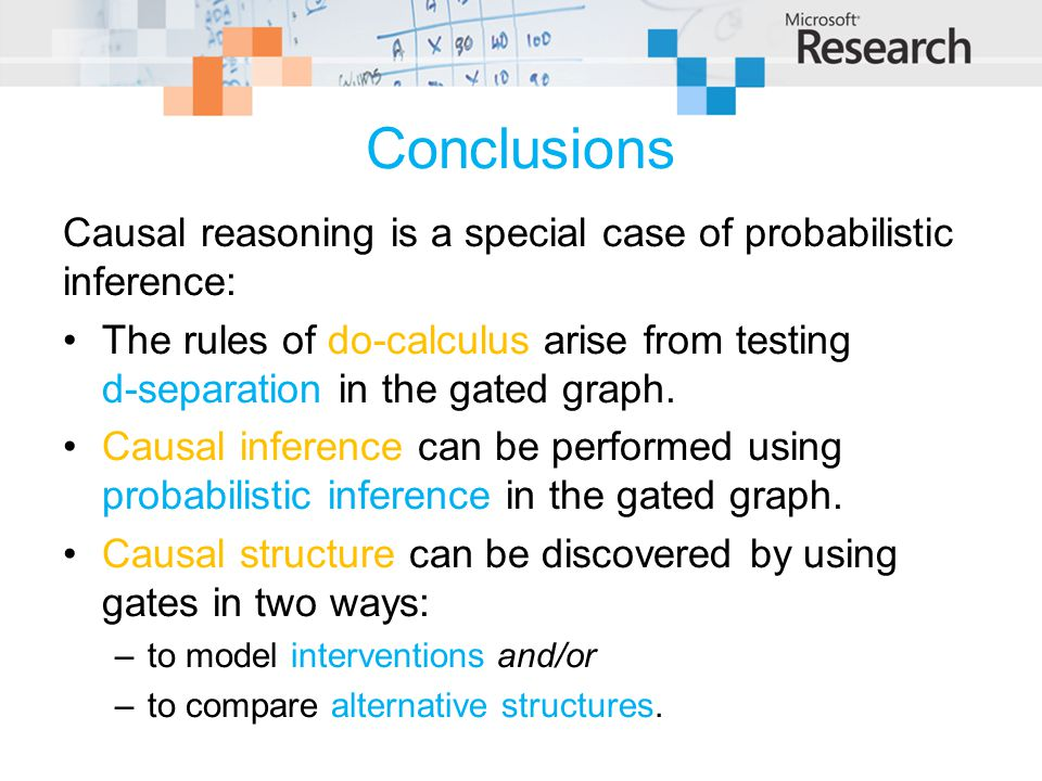 Conclusions Causal reasoning is a special case of probabilistic inference: The rules of do-calculus arise from testing d-separation in the gated graph.
