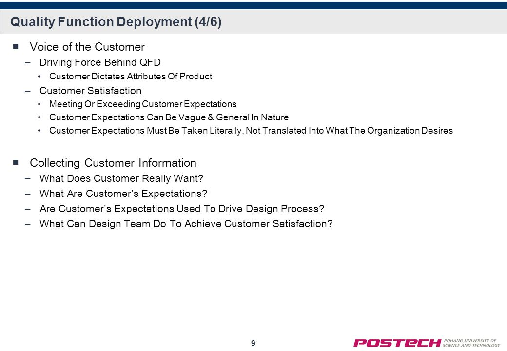 9 Quality Function Deployment (4/6) Voice of the Customer –Driving Force Behind QFD Customer Dictates Attributes Of Product –Customer Satisfaction Mee