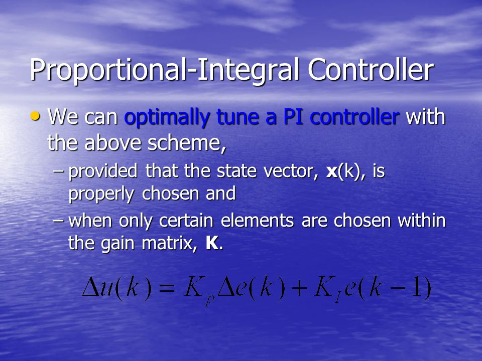 Proportional-Integral Controller We can optimally tune a PI controller with the above scheme, We can optimally tune a PI controller with the above scheme, –provided that the state vector, x(k), is properly chosen and –when only certain elements are chosen within the gain matrix, K.