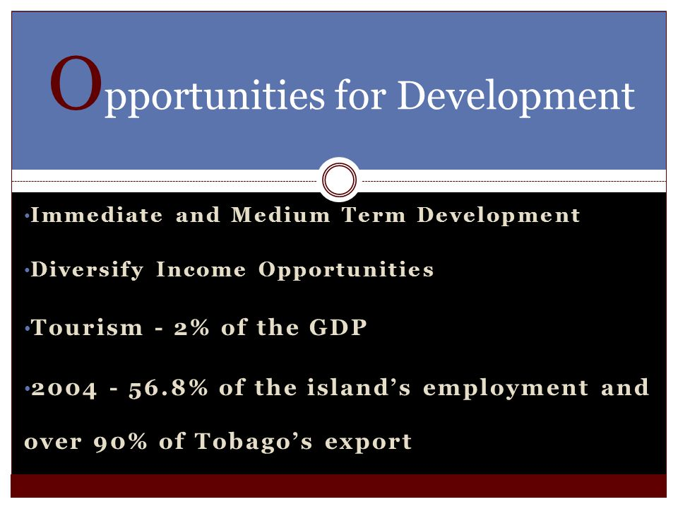 Immediate and Medium Term Development Diversify Income Opportunities Tourism - 2% of the GDP 2004 - 56.8% of the islands employment and over 90% of Tobagos export O pportunities for Development