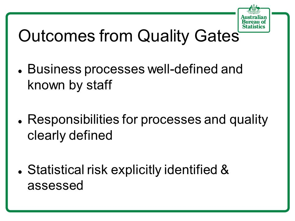 Outcomes from Quality Gates Business processes well-defined and known by staff Responsibilities for processes and quality clearly defined Statistical risk explicitly identified & assessed