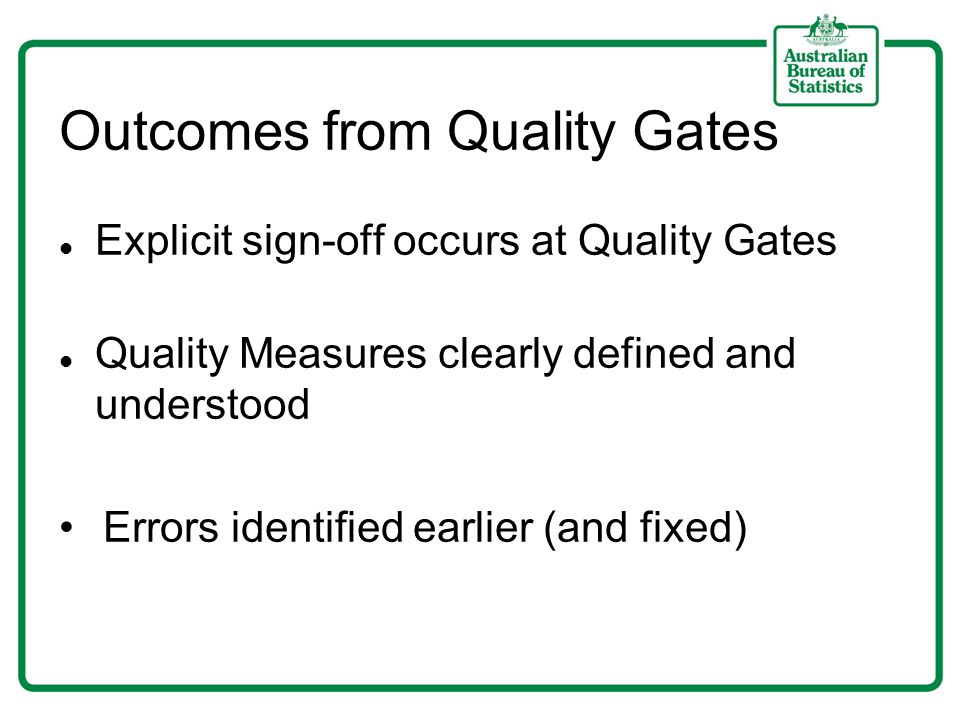 Outcomes from Quality Gates Explicit sign-off occurs at Quality Gates Quality Measures clearly defined and understood Errors identified earlier (and fixed)