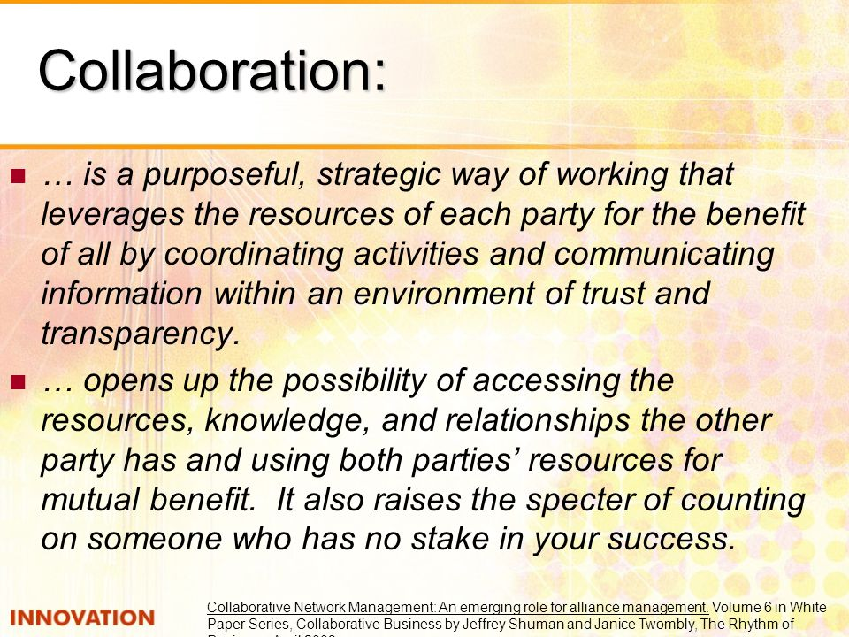 Collaboration: … is a purposeful, strategic way of working that leverages the resources of each party for the benefit of all by coordinating activitie