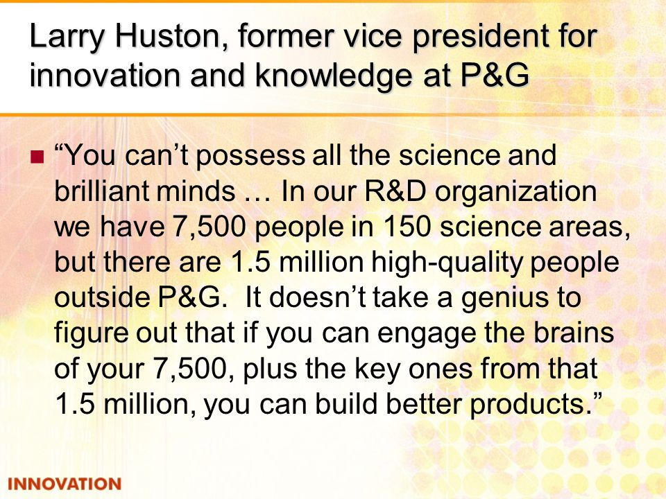 Larry Huston, former vice president for innovation and knowledge at P&G You cant possess all the science and brilliant minds … In our R&D organization