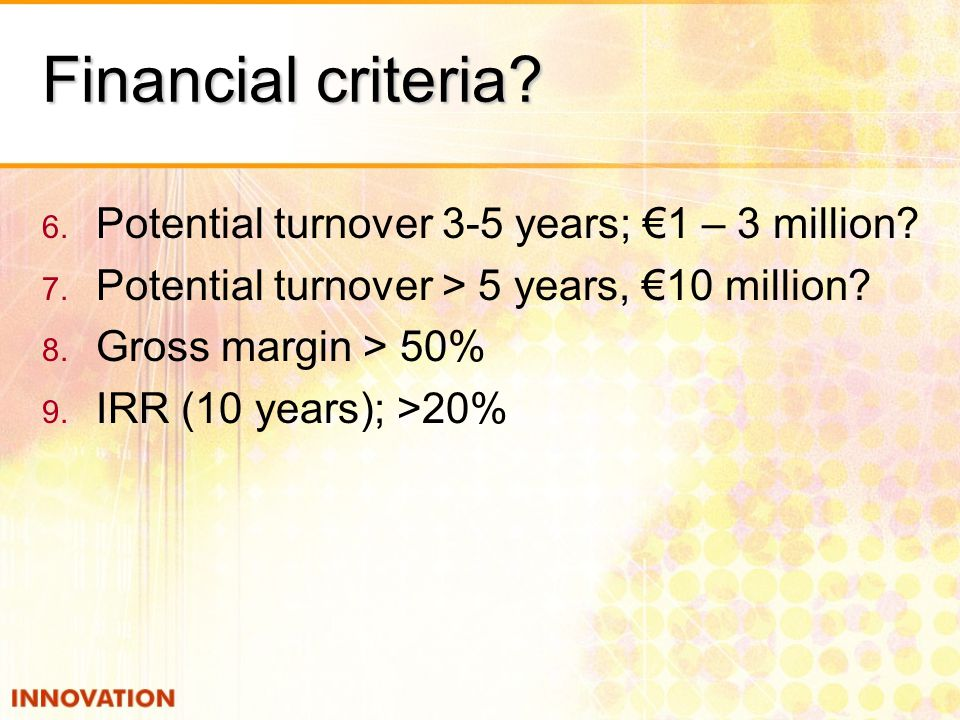Financial criteria? 6. Potential turnover 3-5 years; 1 – 3 million? 7. Potential turnover > 5 years, 10 million? 8. Gross margin > 50% 9. IRR (10 year