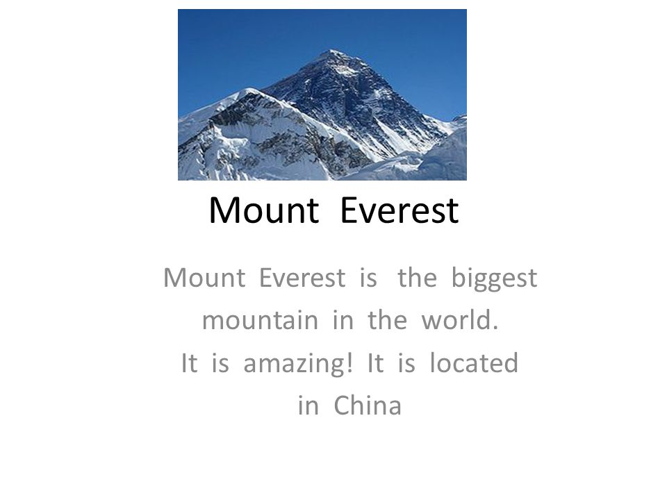 Mount Everest Mount Everest is the biggest mountain in the world.
