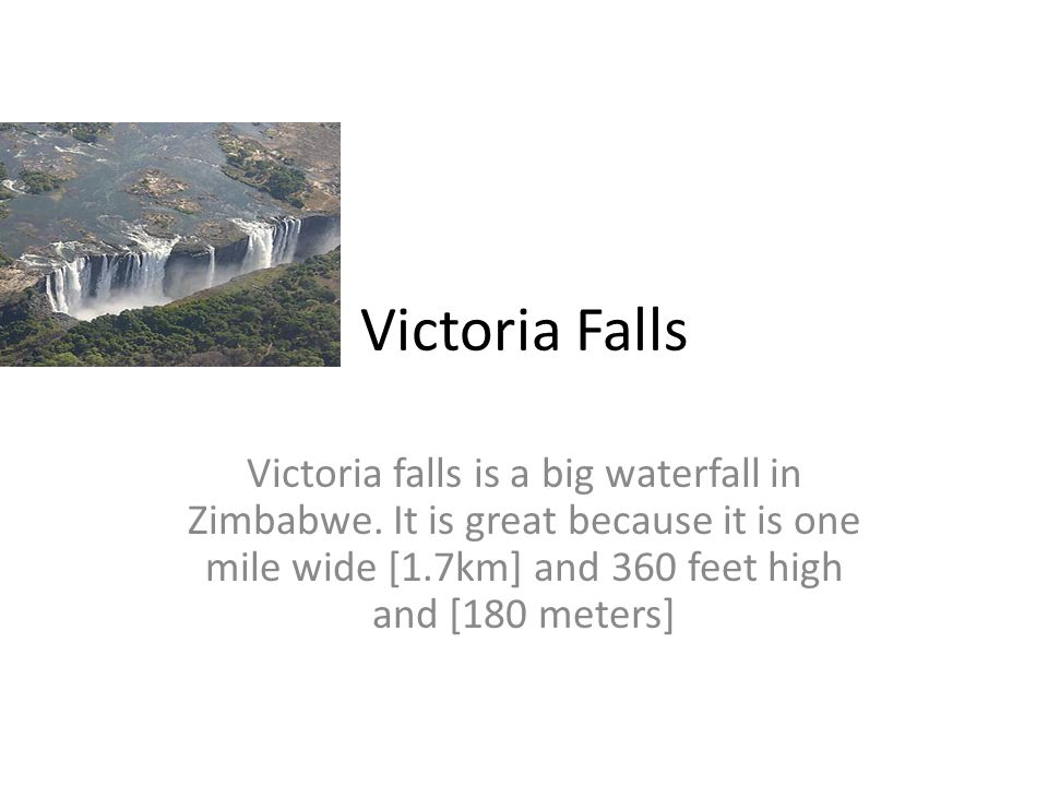 Victoria Falls Victoria falls is a big waterfall in Zimbabwe. It is great because it is one mile wide [1.7km] and 360 feet high and [180 meters]
