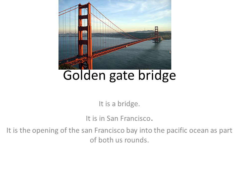 Golden gate bridge It is a bridge. It is in San Francisco. It is the opening of the san Francisco bay into the pacific ocean as part of both us rounds