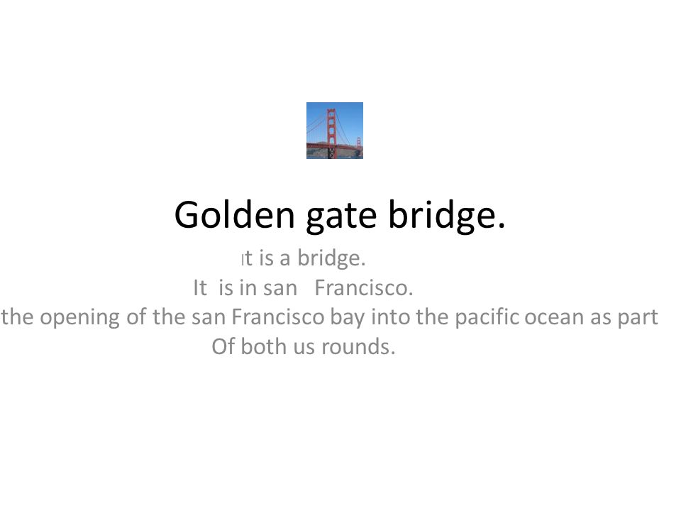 Golden gate bridge. I t is a bridge. It is in san Francisco. It is the opening of the san Francisco bay into the pacific ocean as part Of both us roun