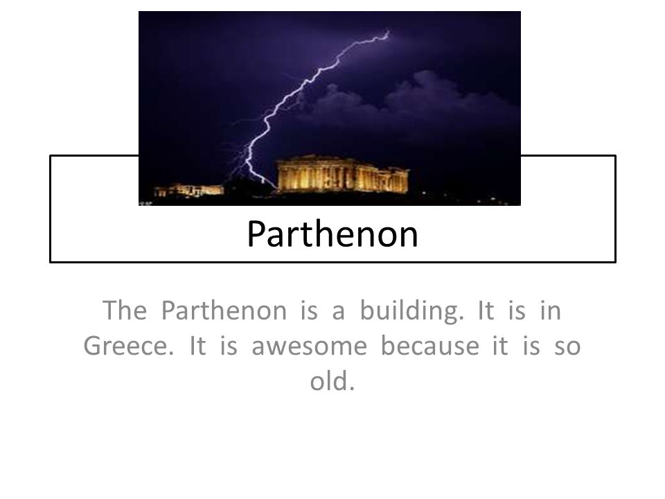 Parthenon The Parthenon is a building. It is in Greece. It is awesome because it is so old.