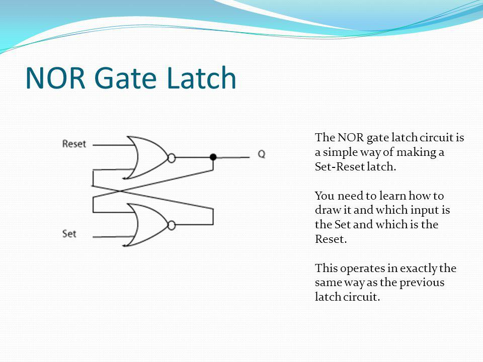 NOR Gate Latch The NOR gate latch circuit is a simple way of making a Set-Reset latch.