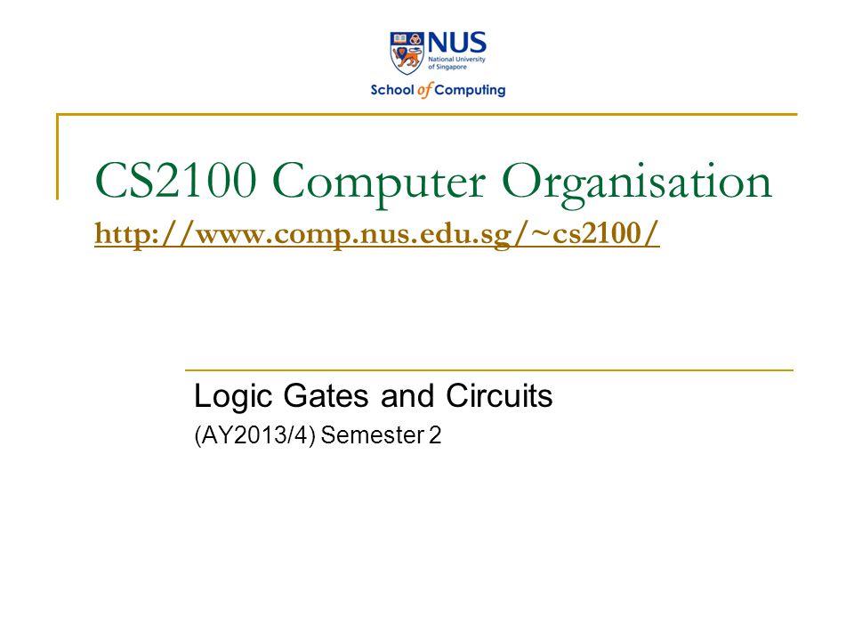 CS2100 Computer Organisation http://www.comp.nus.edu.sg/~cs2100/ http://www.comp.nus.edu.sg/~cs2100/ Logic Gates and Circuits (AY2013/4) Semester 2