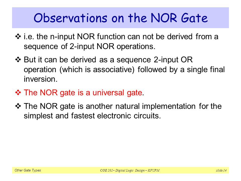 Other Gate Types COE 202– Digital Logic Design – KFUPM slide 14 Observations on the NOR Gate i.e. the n-input NOR function can not be derived from a s