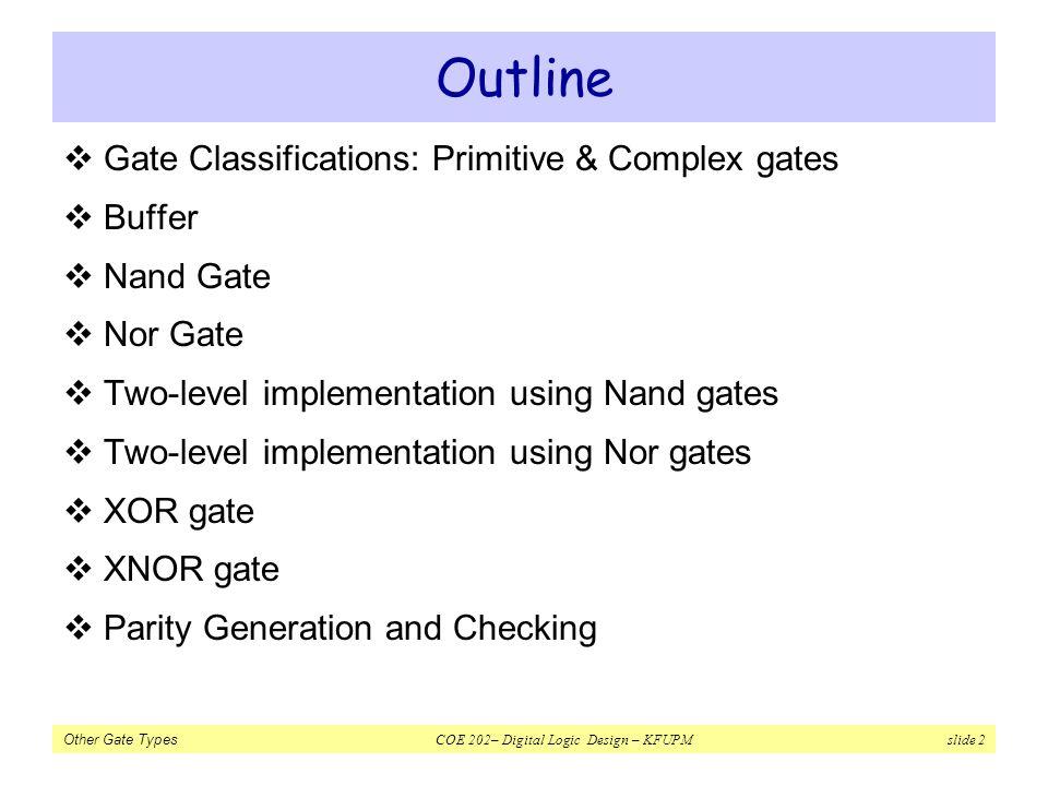 Other Gate Types COE 202– Digital Logic Design – KFUPM slide 2 Outline Gate Classifications: Primitive & Complex gates Buffer Nand Gate Nor Gate Two-l