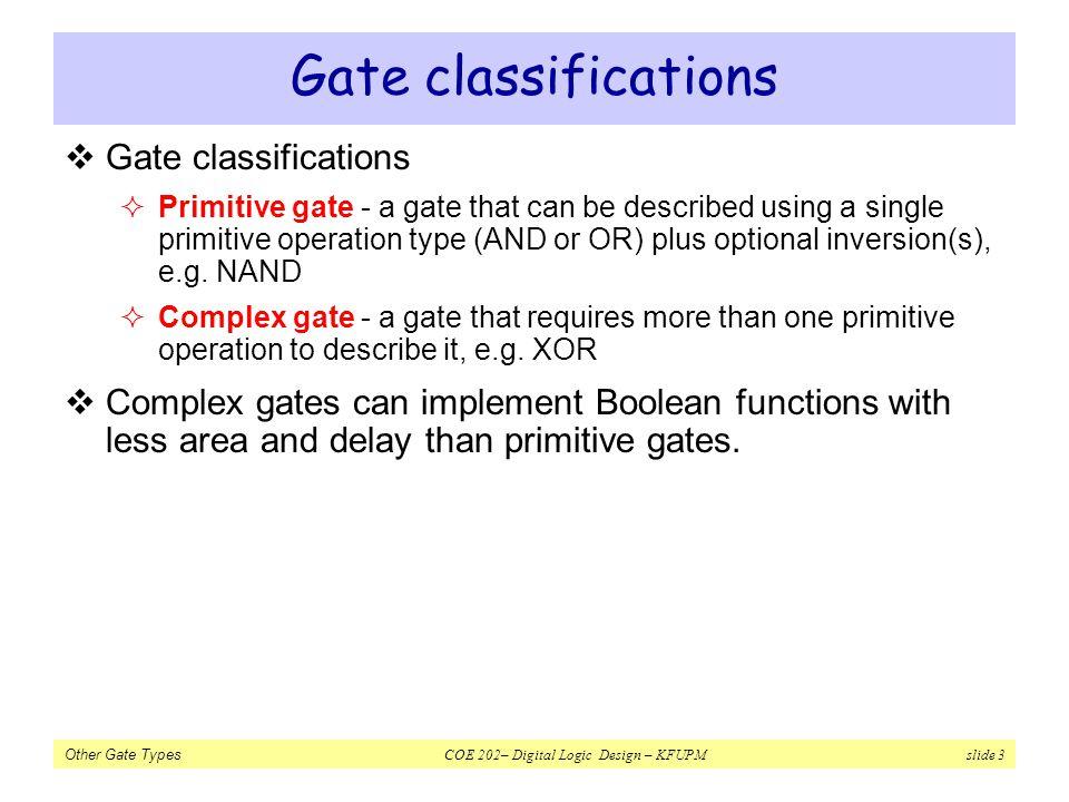 Other Gate Types COE 202– Digital Logic Design – KFUPM slide 3 Gate classifications Primitive gate - a gate that can be described using a single primi
