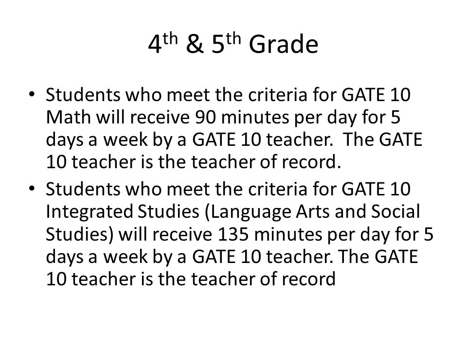 4 th & 5 th Grade Students who meet the criteria for GATE 10 Math will receive 90 minutes per day for 5 days a week by a GATE 10 teacher. The GATE 10