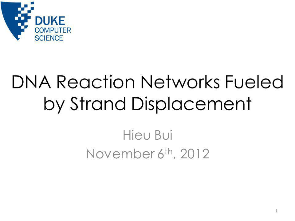 DNA Reaction Networks Fueled by Strand Displacement Hieu Bui November 6 th, 2012 1