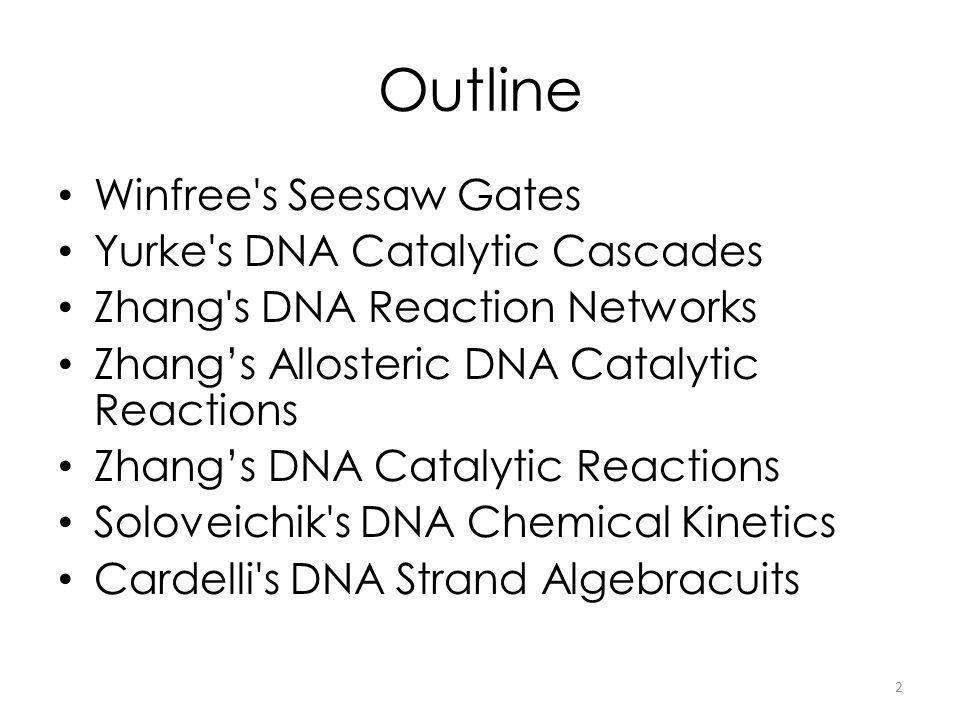 Outline Winfree s Seesaw Gates Yurke s DNA Catalytic Cascades Zhang s DNA Reaction Networks Zhangs Allosteric DNA Catalytic Reactions Zhangs DNA Catalytic Reactions Soloveichik s DNA Chemical Kinetics Cardelli s DNA Strand Algebracuits 2