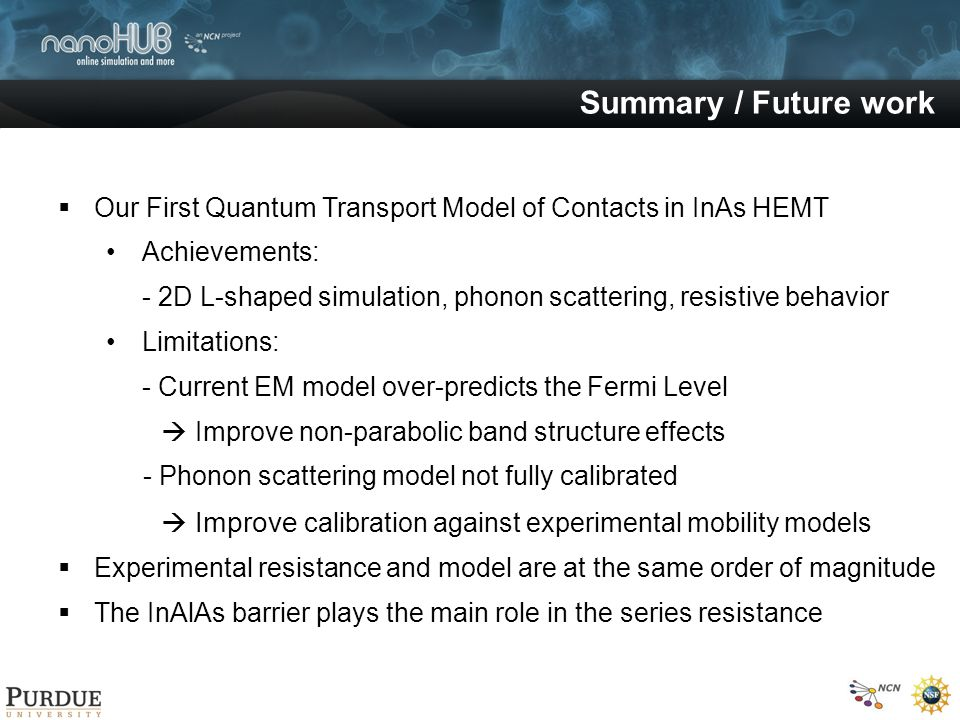 Summary / Future work Our First Quantum Transport Model of Contacts in InAs HEMT Achievements: - 2D L-shaped simulation, phonon scattering, resistive behavior Limitations: - Current EM model over-predicts the Fermi Level Improve non-parabolic band structure effects - Phonon scattering model not fully calibrated Improve calibration against experimental mobility models Experimental resistance and model are at the same order of magnitude The InAlAs barrier plays the main role in the series resistance