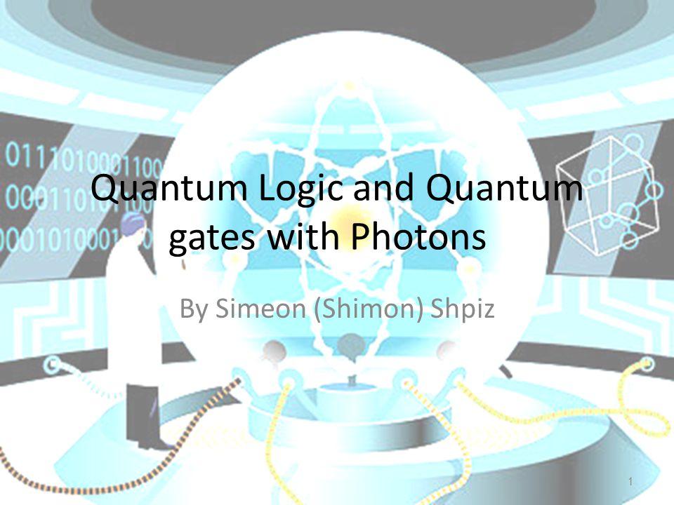 1 Quantum Logic and Quantum gates with Photons By Simeon (Shimon) Shpiz