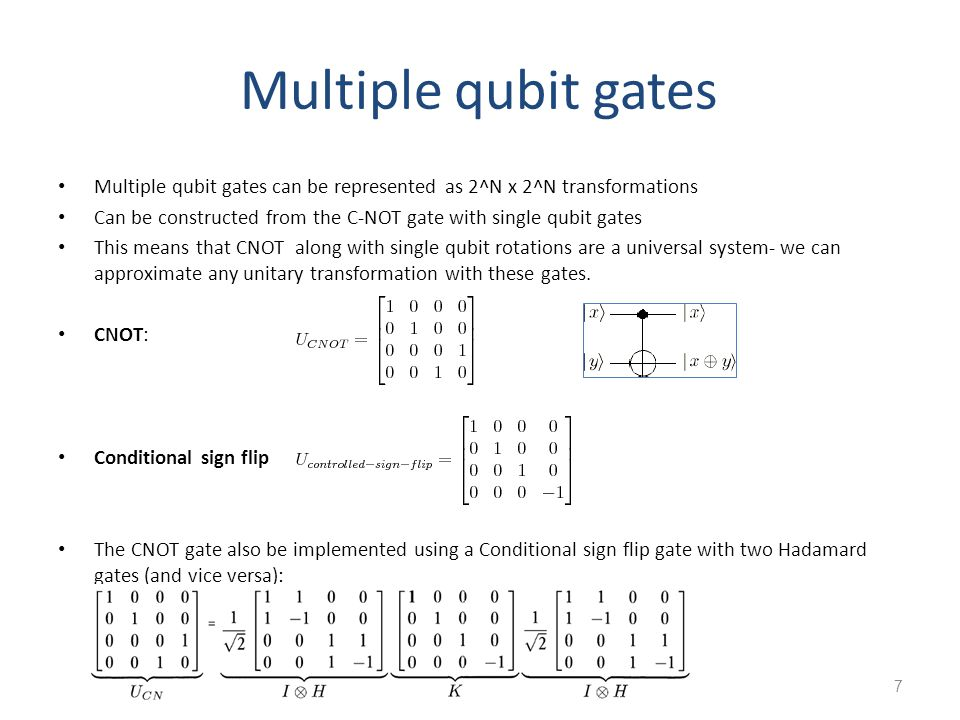 7 Multiple qubit gates Multiple qubit gates can be represented as 2^N x 2^N transformations Can be constructed from the C-NOT gate with single qubit gates This means that CNOT along with single qubit rotations are a universal system- we can approximate any unitary transformation with these gates.
