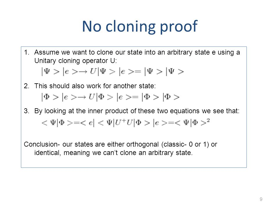 No cloning proof 9 1.Assume we want to clone our state into an arbitrary state e using a Unitary cloning operator U: 2.This should also work for another state: 3.By looking at the inner product of these two equations we see that: Conclusion- our states are either orthogonal (classic- 0 or 1) or identical, meaning we cant clone an arbitrary state.