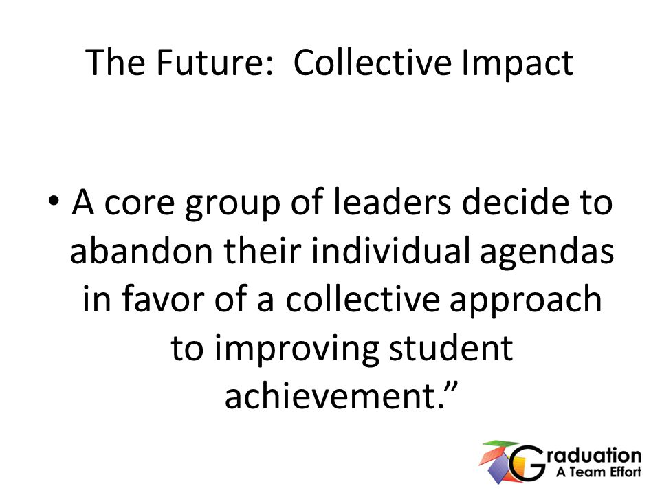 The Future: Collective Impact A core group of leaders decide to abandon their individual agendas in favor of a collective approach to improving student achievement.