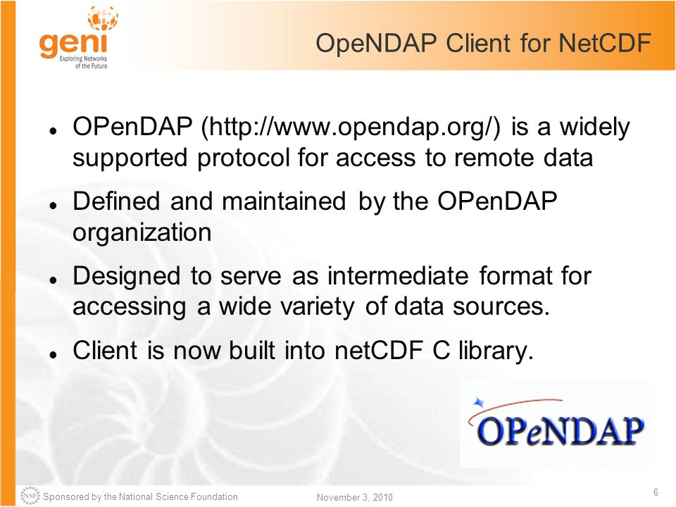 Sponsored by the National Science Foundation 6 November 3, 2010 OpeNDAP Client for NetCDF OPenDAP (http://www.opendap.org/) is a widely supported protocol for access to remote data Defined and maintained by the OPenDAP organization Designed to serve as intermediate format for accessing a wide variety of data sources.