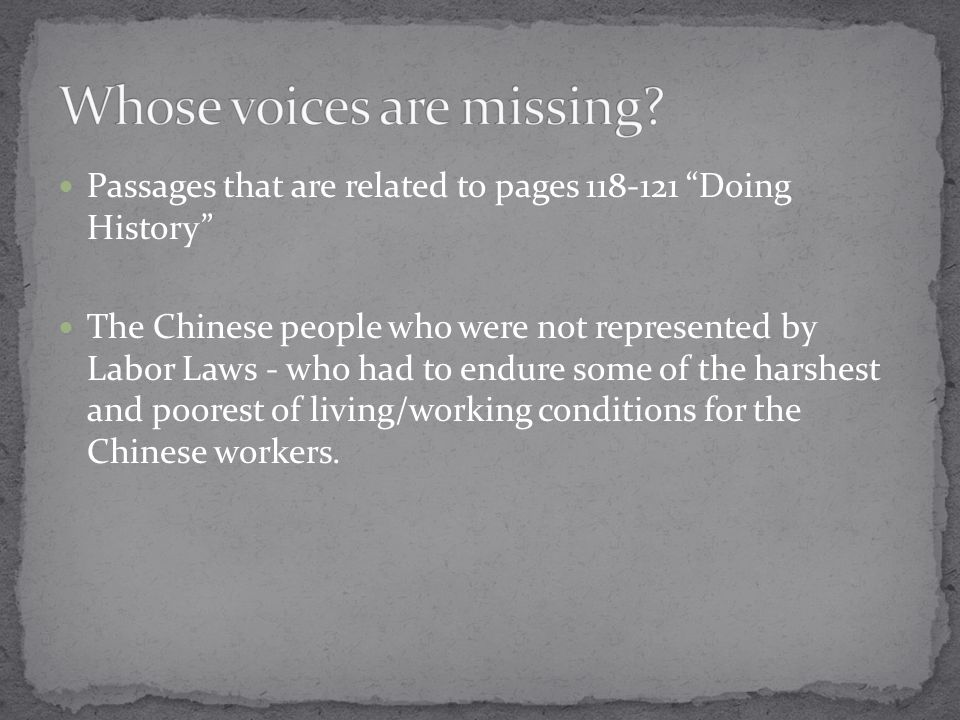 Passages that are related to pages 118-121 Doing History The Chinese people who were not represented by Labor Laws - who had to endure some of the harshest and poorest of living/working conditions for the Chinese workers.