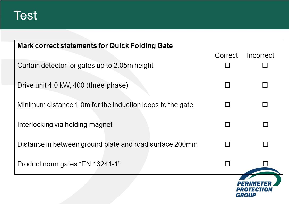 MFZ KONZEPT - Zielsetzung 28 Test Mark correct statements for Quick Folding Gate Correct Incorrect Curtain detector for gates up to 2.05m height Drive unit 4.0 kW, 400 (three-phase) Minimum distance 1.0m for the induction loops to the gate Interlocking via holding magnet Distance in between ground plate and road surface 200mm Product norm gates EN 13241-1