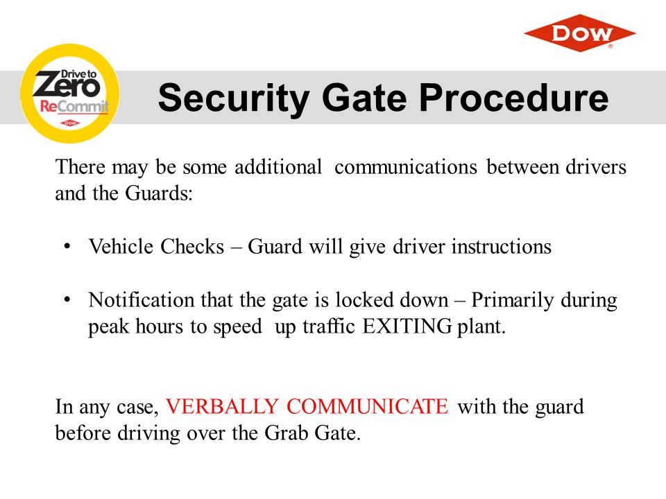 Security Gate Procedure 1.Driver stops at card reader 2.Driver waits until gate cycles up from previous car 3.Driver shows badge to the Security Officer making eye contact with them to ensure The Security Officer sees their picture on the badge 4.Driver scans badge (after gate is up from previous car) 5.The Security Officer clicks random light button and determines if this car needs to be inspected 6.If car needs to be inspected –The Security Officer will come out of the Guard Shack and inspect the car or direct the Driver to the inspection location.