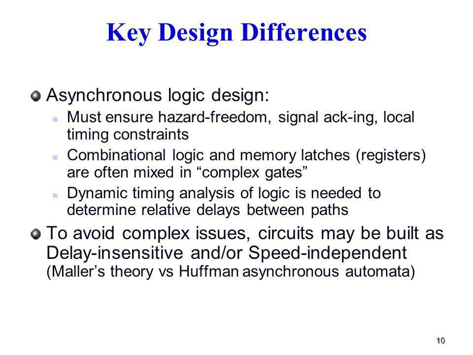 10 Key Design Differences Asynchronous logic design: Must ensure hazard-freedom, signal ack-ing, local timing constraints Combinational logic and memory latches (registers) are often mixed in complex gates Dynamic timing analysis of logic is needed to determine relative delays between paths To avoid complex issues, circuits may be built as Delay-insensitive and/or Speed-independent (Mallers theory vs Huffman asynchronous automata)