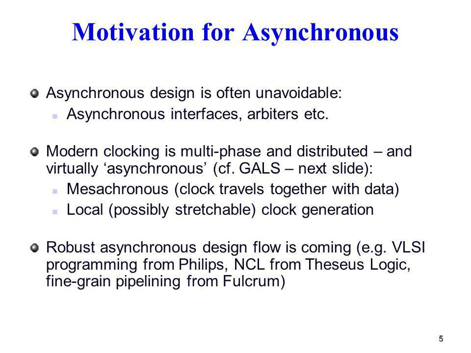 5 Motivation for Asynchronous Asynchronous design is often unavoidable: Asynchronous interfaces, arbiters etc.