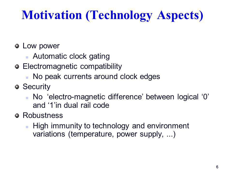 6 Motivation (Technology Aspects) Low power Automatic clock gating Electromagnetic compatibility No peak currents around clock edges Security No electro-magnetic difference between logical 0 and 1in dual rail code Robustness High immunity to technology and environment variations (temperature, power supply,...)