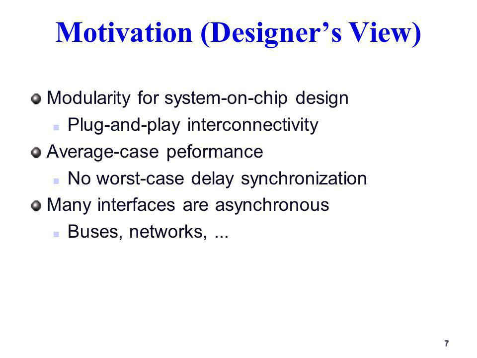 7 Motivation (Designers View) Modularity for system-on-chip design Plug-and-play interconnectivity Average-case peformance No worst-case delay synchronization Many interfaces are asynchronous Buses, networks,...
