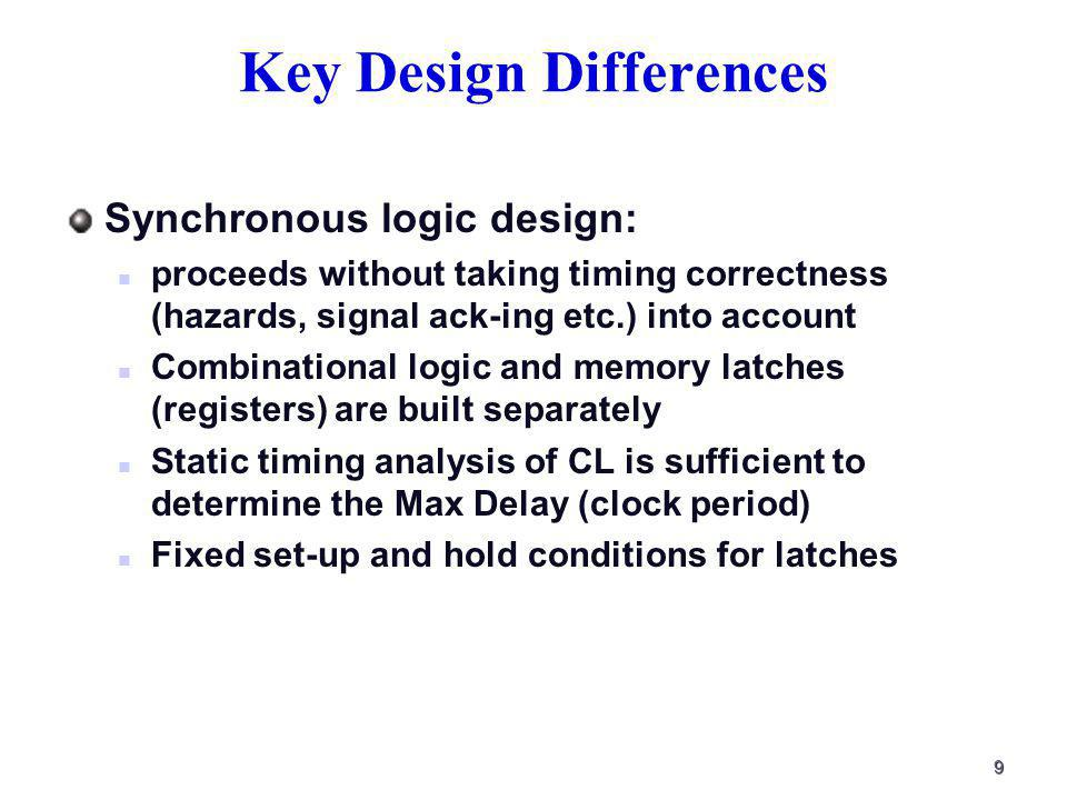 9 Key Design Differences Synchronous logic design: proceeds without taking timing correctness (hazards, signal ack-ing etc.) into account Combinational logic and memory latches (registers) are built separately Static timing analysis of CL is sufficient to determine the Max Delay (clock period) Fixed set-up and hold conditions for latches