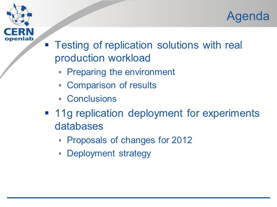 Agenda Testing of replication solutions with real production workload Preparing the environment Comparison of results Conclusions 11g replication deployment for experiments databases Proposals of changes for 2012 Deployment strategy