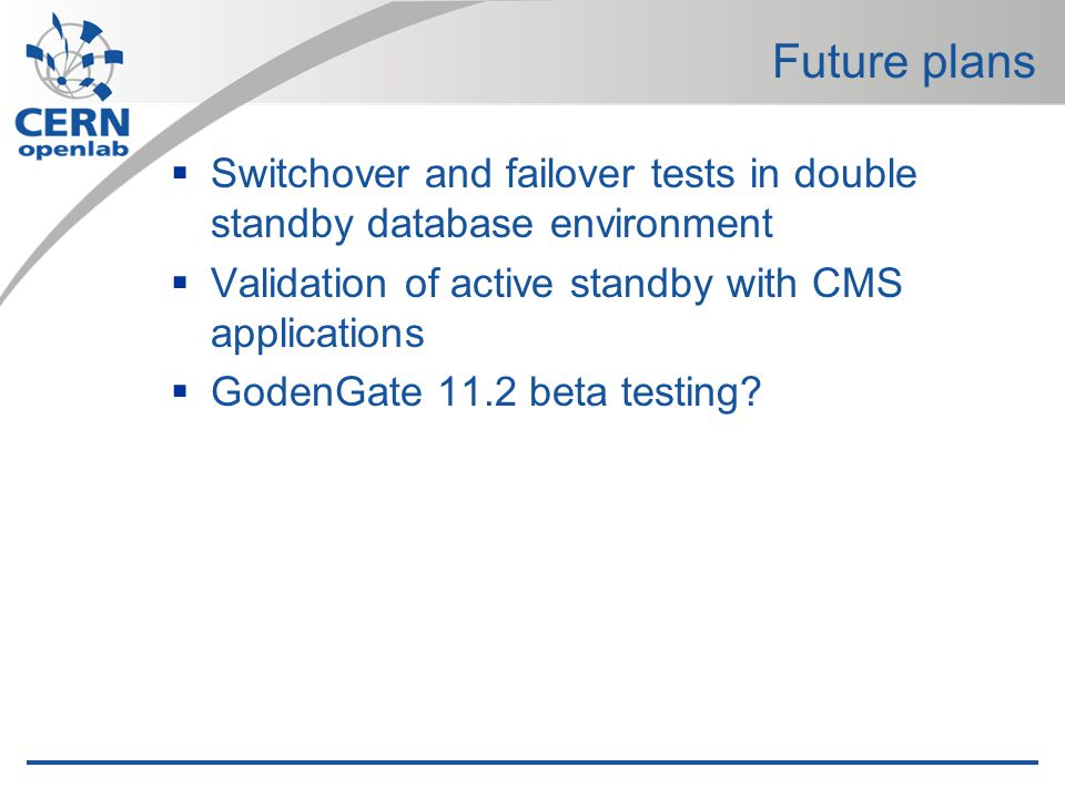 Future plans Switchover and failover tests in double standby database environment Validation of active standby with CMS applications GodenGate 11.2 beta testing