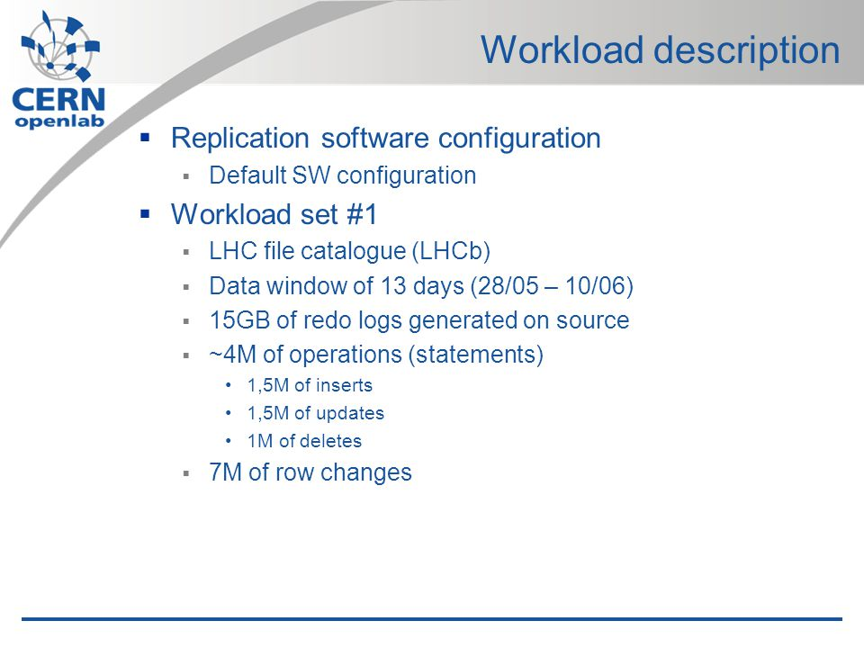 Workload description Replication software configuration Default SW configuration Workload set #1 LHC file catalogue (LHCb) Data window of 13 days (28/05 – 10/06) 15GB of redo logs generated on source ~4M of operations (statements) 1,5M of inserts 1,5M of updates 1M of deletes 7M of row changes