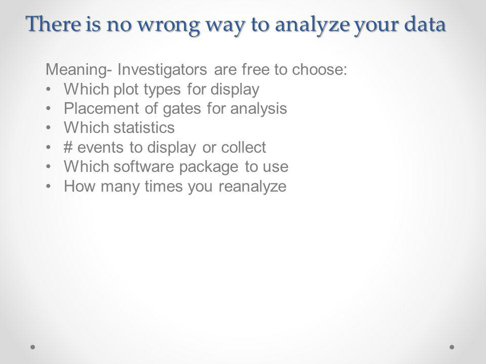 There is no wrong way to analyze your data Meaning- Investigators are free to choose: Which plot types for display Placement of gates for analysis Which statistics # events to display or collect Which software package to use How many times you reanalyze