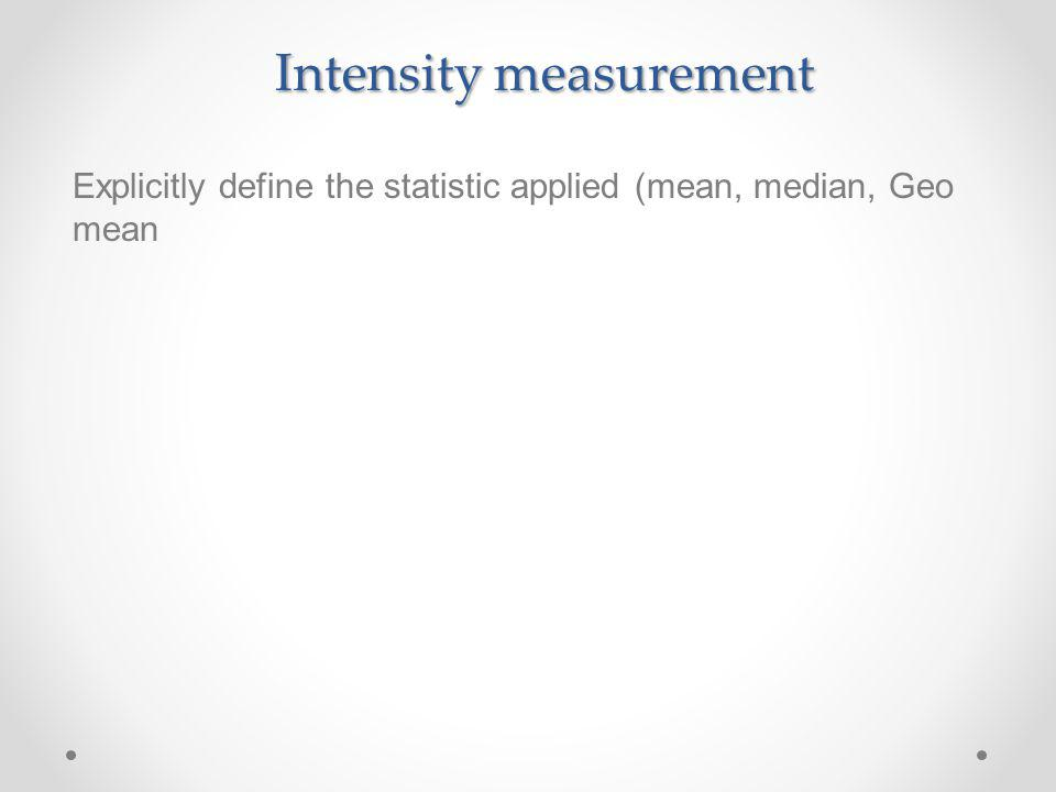 Intensity measurement Explicitly define the statistic applied (mean, median, Geo mean