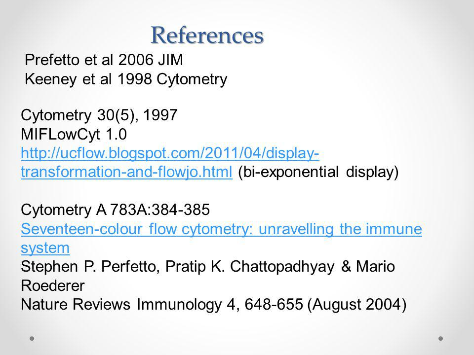 Prefetto et al 2006 JIM Keeney et al 1998 Cytometry References Cytometry 30(5), 1997 MIFLowCyt 1.0 http://ucflow.blogspot.com/2011/04/display- transformation-and-flowjo.htmlhttp://ucflow.blogspot.com/2011/04/display- transformation-and-flowjo.html (bi-exponential display) Cytometry A 783A:384-385 Seventeen-colour flow cytometry: unravelling the immune system Stephen P.