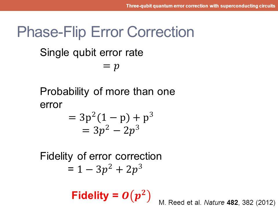 Bit-Flip Error Correction Three-qubit quantum error correction with superconducting circuits M. Reed et al. Nature 482, 382 (2012)