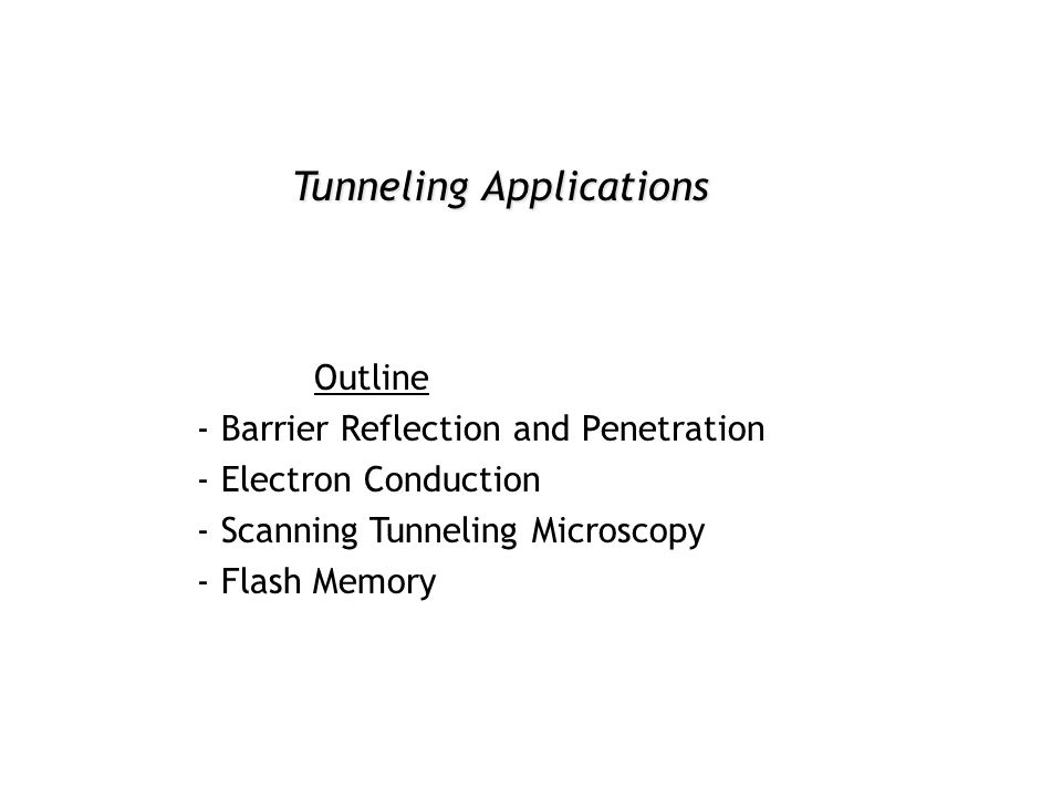 Tunneling Applications Outline - Barrier Reflection and Penetration - Electron Conduction - Scanning Tunneling Microscopy - Flash Memory