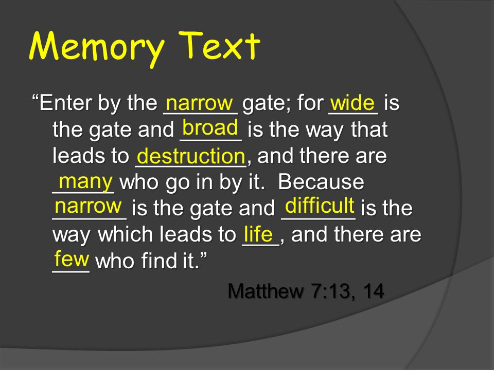 Memory Text Enter by the ______ gate; for ____ is the gate and _____ is the way that leads to _________, and there are _____ who go in by it.