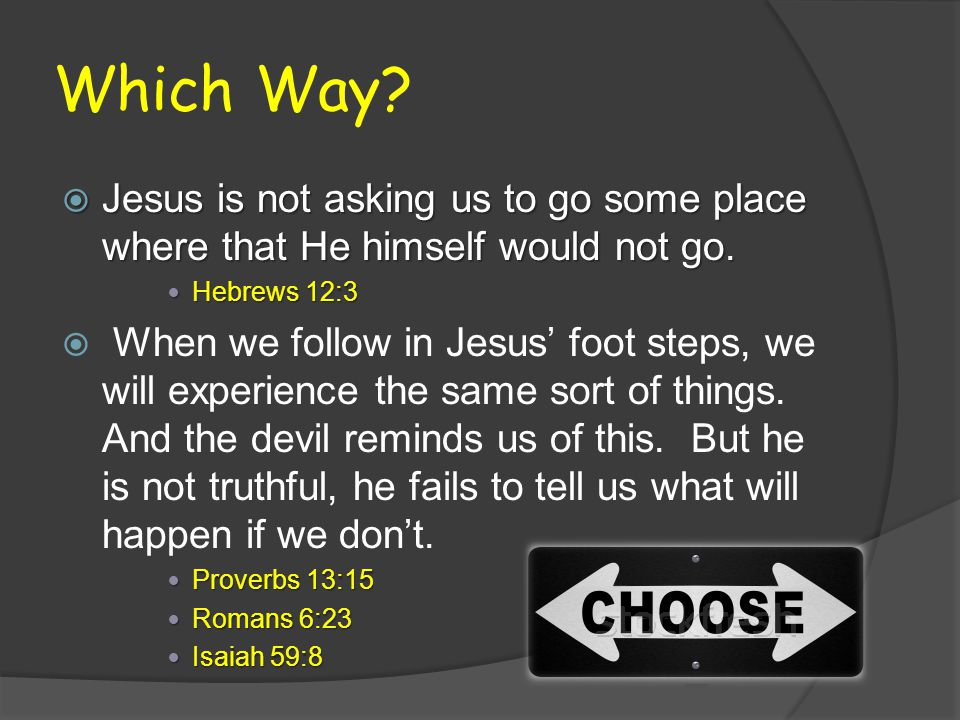 Which Way. Jesus is not asking us to go some place where that He himself would not go.