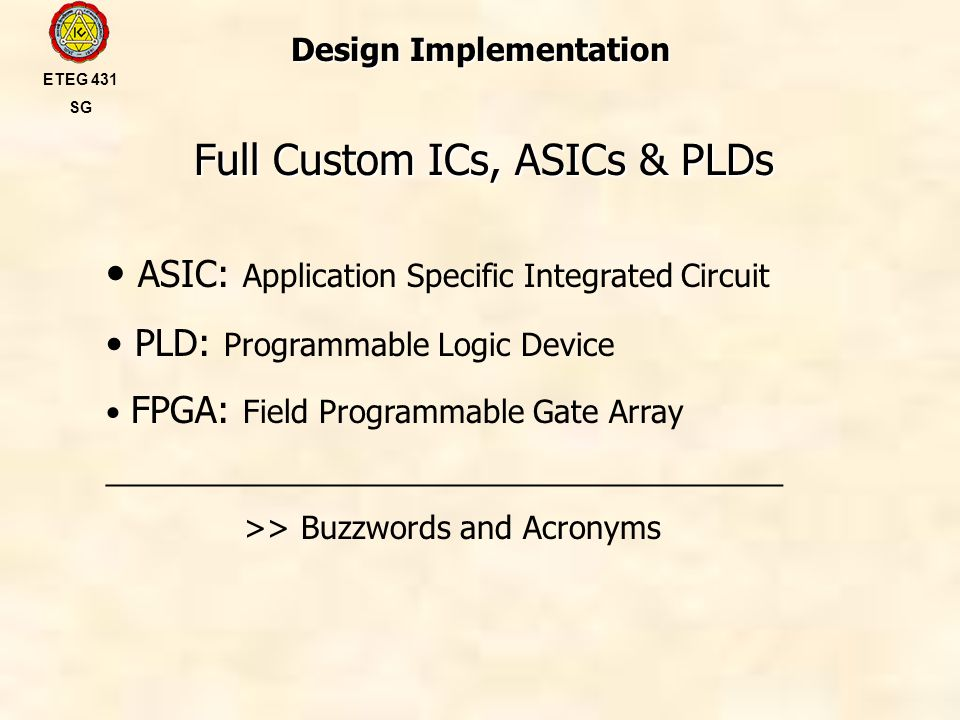 Design Implementation Full Custom ICs, ASICs & PLDs ETEG 431 SG ASIC: Application Specific Integrated Circuit PLD: Programmable Logic Device FPGA: Field Programmable Gate Array _______________________________________ >> Buzzwords and Acronyms
