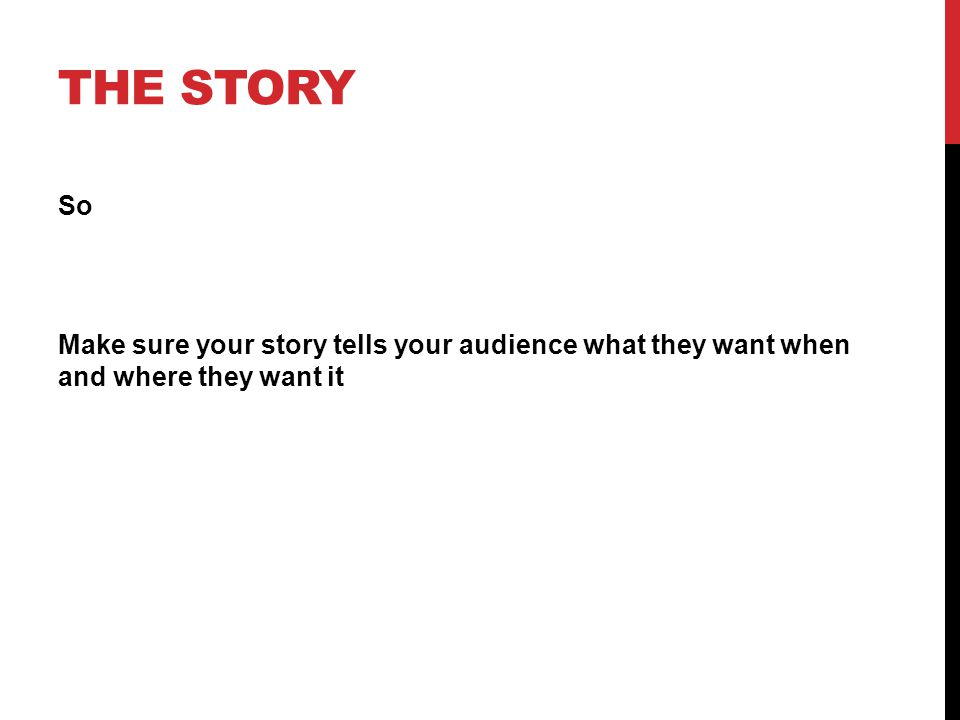 THE STORY So Make sure your story tells your audience what they want when and where they want it